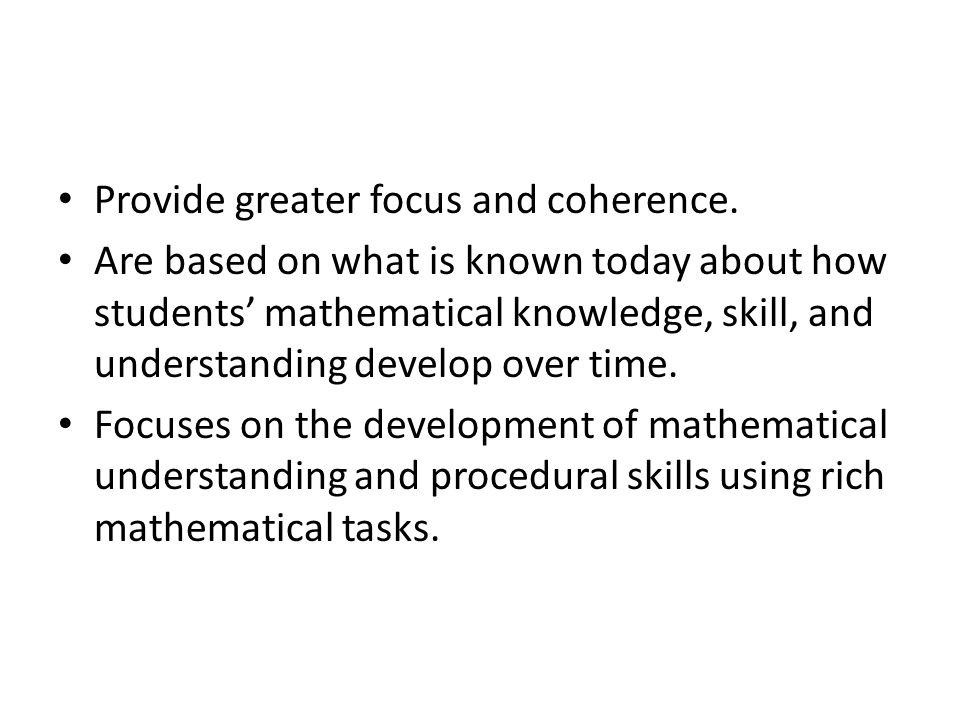 Provide greater focus and coherence. Are based on what is known today about how students mathematical knowledge, skill, and understanding develop over