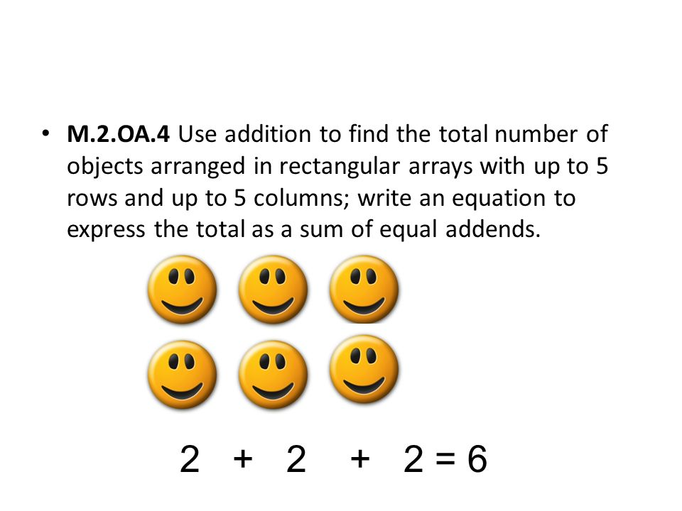 M.2.OA.4 Use addition to find the total number of objects arranged in rectangular arrays with up to 5 rows and up to 5 columns; write an equation to express the total as a sum of equal addends.