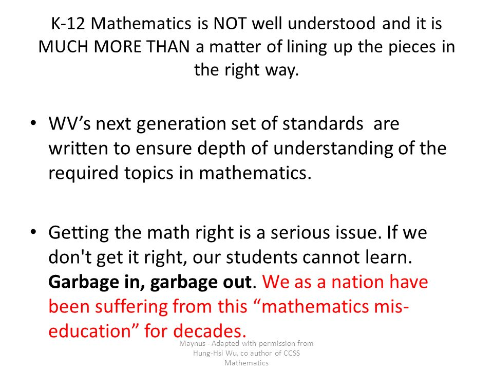 K-12 Mathematics is NOT well understood and it is MUCH MORE THAN a matter of lining up the pieces in the right way. WVs next generation set of standar