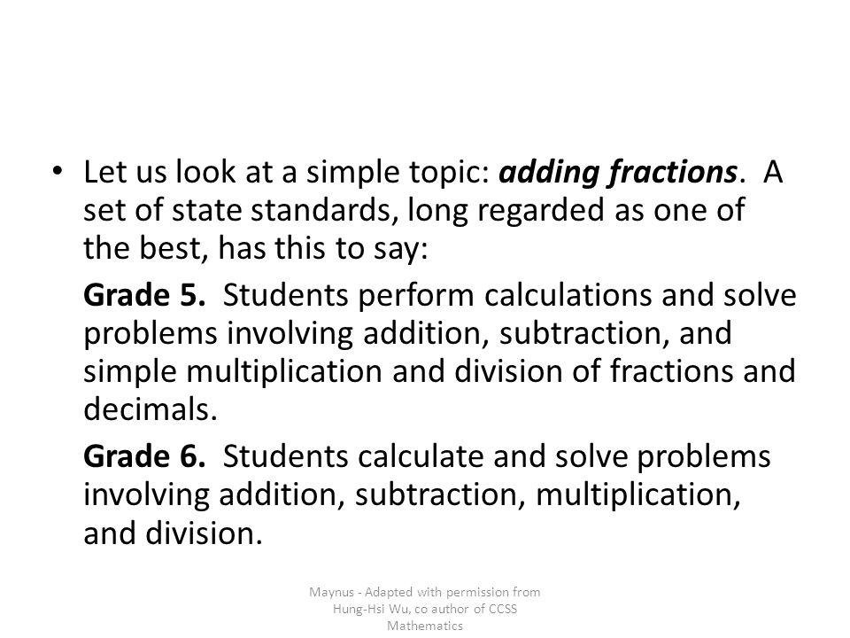 Let us look at a simple topic: adding fractions. A set of state standards, long regarded as one of the best, has this to say: Grade 5. Students perfor