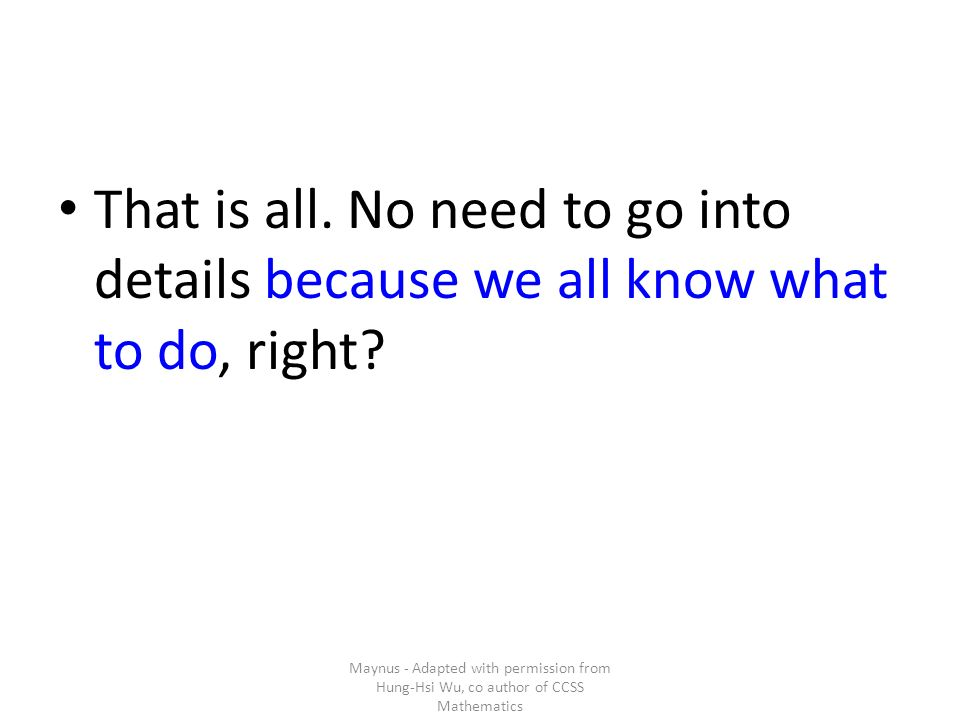 That is all. No need to go into details because we all know what to do, right? Maynus - Adapted with permission from Hung-Hsi Wu, co author of CCSS Ma