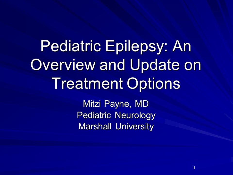 1 Pediatric Epilepsy: An Overview and Update on Treatment Options Mitzi Payne, MD Pediatric Neurology Marshall University