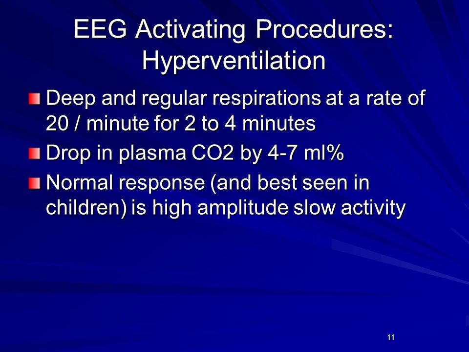 11 EEG Activating Procedures: Hyperventilation Deep and regular respirations at a rate of 20 / minute for 2 to 4 minutes Drop in plasma CO2 by 4-7 ml%