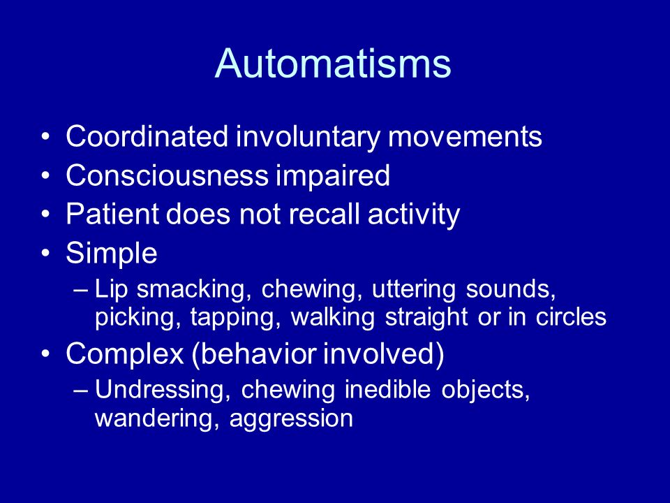 Automatisms Coordinated involuntary movements Consciousness impaired Patient does not recall activity Simple –Lip smacking, chewing, uttering sounds,