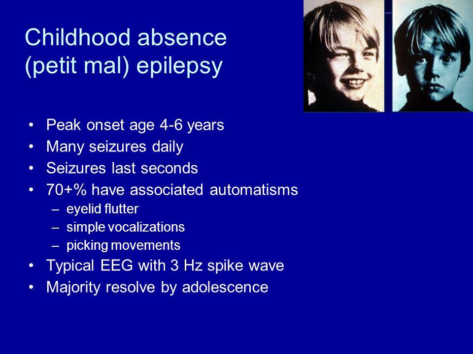 Childhood absence (petit mal) epilepsy Peak onset age 4-6 years Many seizures daily Seizures last seconds 70+% have associated automatisms –eyelid flu