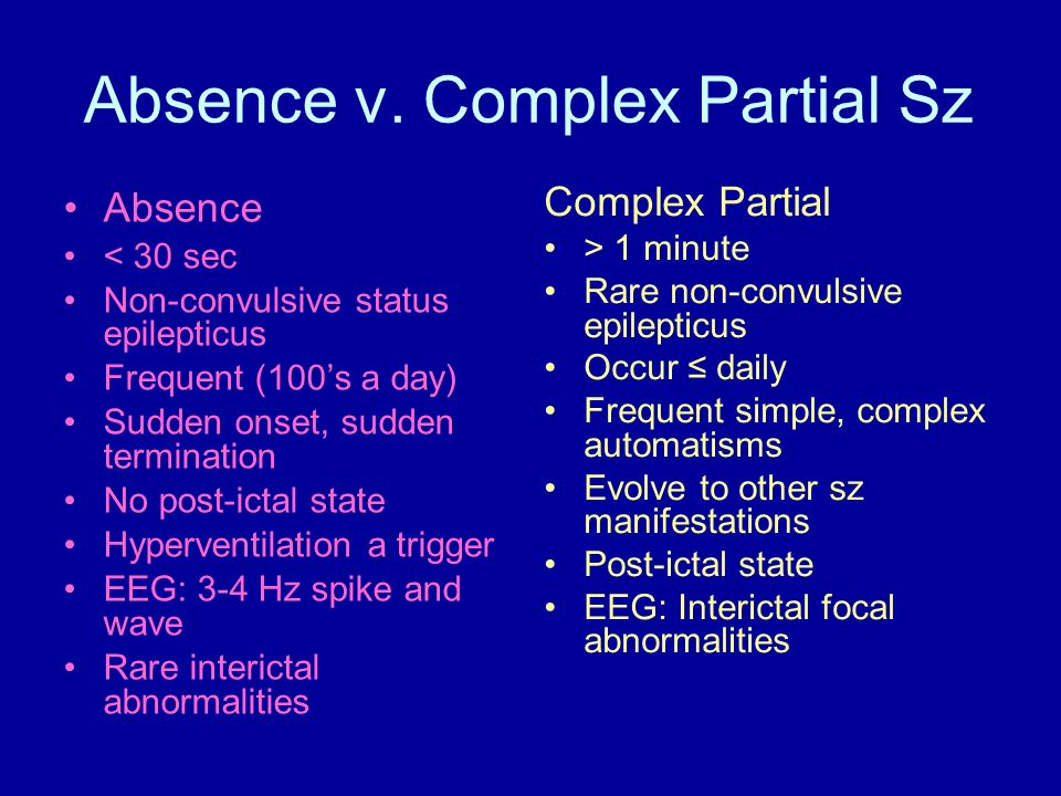Absence v. Complex Partial Sz Absence < 30 sec Non-convulsive status epilepticus Frequent (100s a day) Sudden onset, sudden termination No post-ictal
