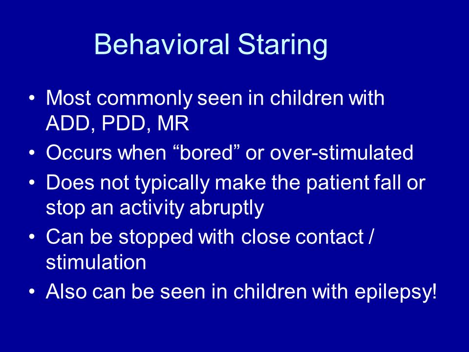 Behavioral Staring Most commonly seen in children with ADD, PDD, MR Occurs when bored or over-stimulated Does not typically make the patient fall or s