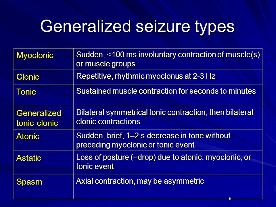 8 Generalized seizure types Myoclonic Sudden, <100 ms involuntary contraction of muscle(s) or muscle groups Clonic Repetitive, rhythmic myoclonus at 2