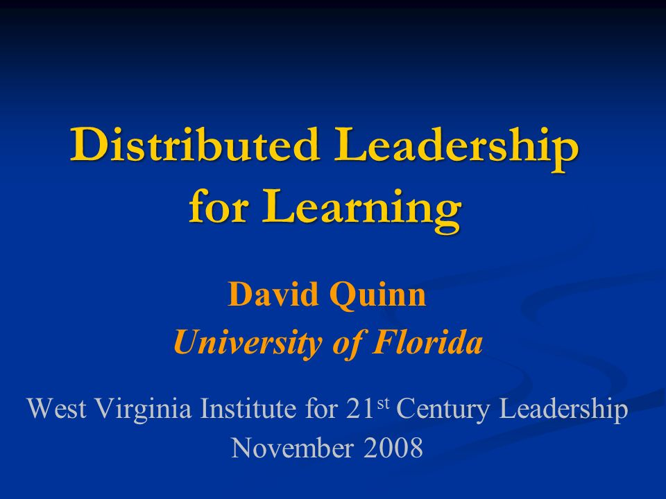 Distributed Leadership for Learning David Quinn University of Florida West Virginia Institute for 21 st Century Leadership November 2008