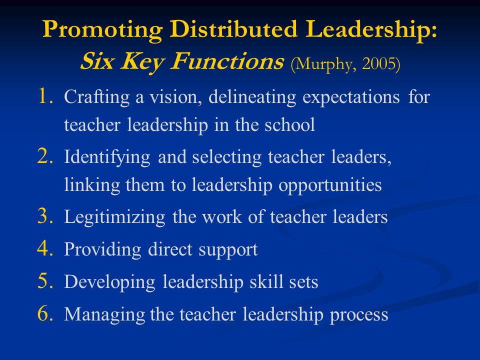 Promoting Distributed Leadership: Six Key Functions (Murphy, 2005) 1.