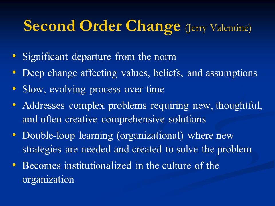 Second Order Change (Jerry Valentine) Significant departure from the norm Deep change affecting values, beliefs, and assumptions Slow, evolving process over time Addresses complex problems requiring new, thoughtful, and often creative comprehensive solutions Double-loop learning (organizational) where new strategies are needed and created to solve the problem Becomes institutionalized in the culture of the organization