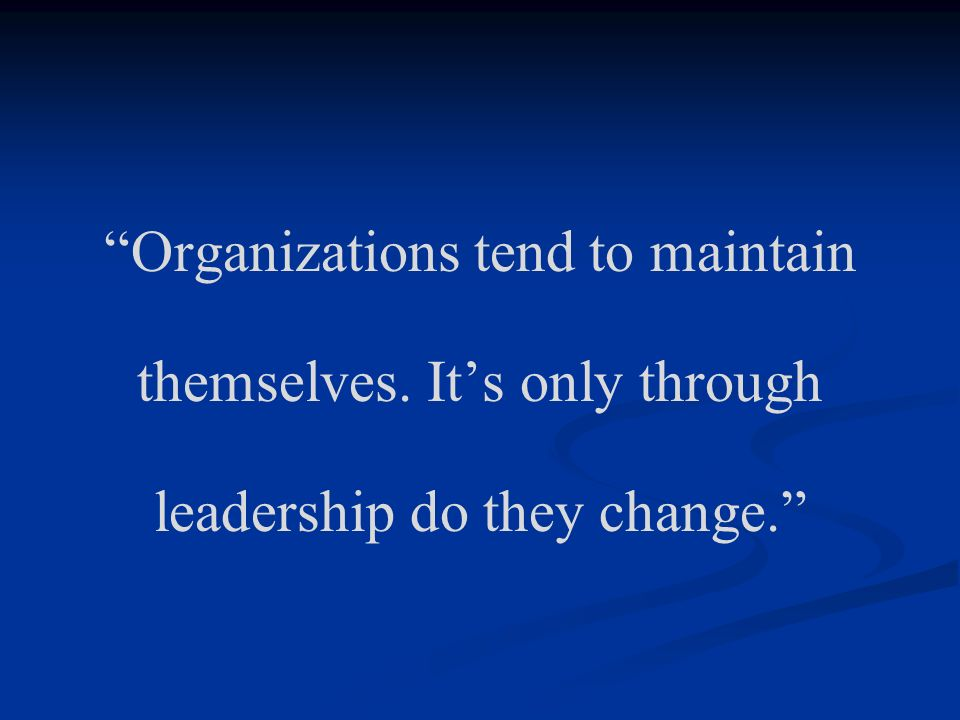 Organizations tend to maintain themselves. Its only through leadership do they change.