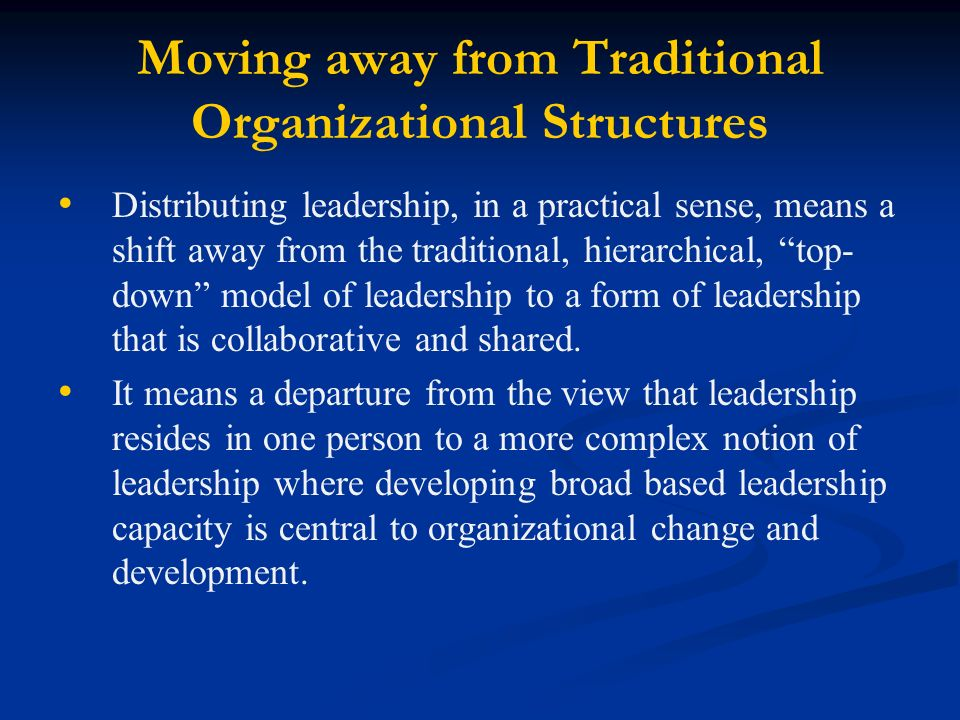 Moving away from Traditional Organizational Structures Distributing leadership, in a practical sense, means a shift away from the traditional, hierarchical, top- down model of leadership to a form of leadership that is collaborative and shared.