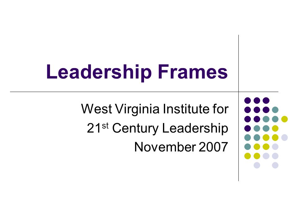 Leadership Frames West Virginia Institute for 21 st Century Leadership November 2007
