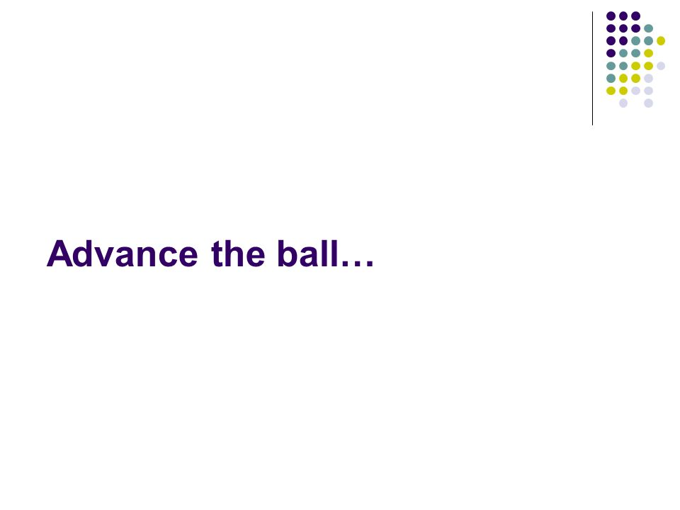 Advance the ball…