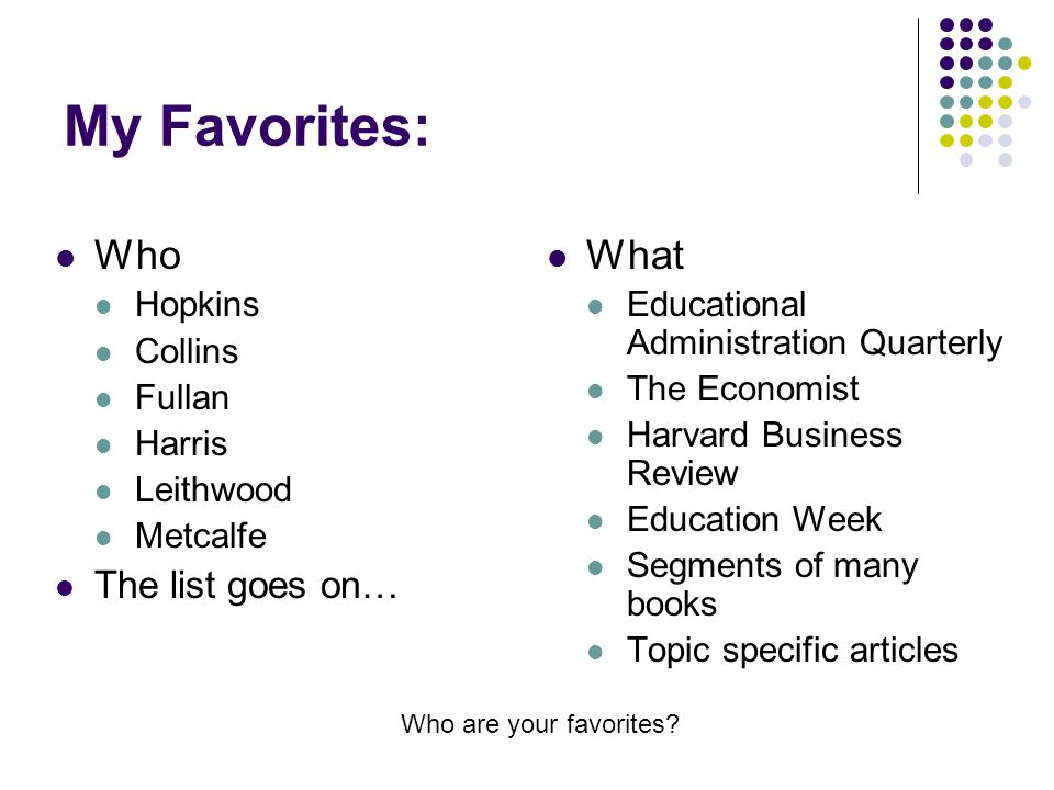 My Favorites: Who Hopkins Collins Fullan Harris Leithwood Metcalfe The list goes on… What Educational Administration Quarterly The Economist Harvard Business Review Education Week Segments of many books Topic specific articles Who are your favorites