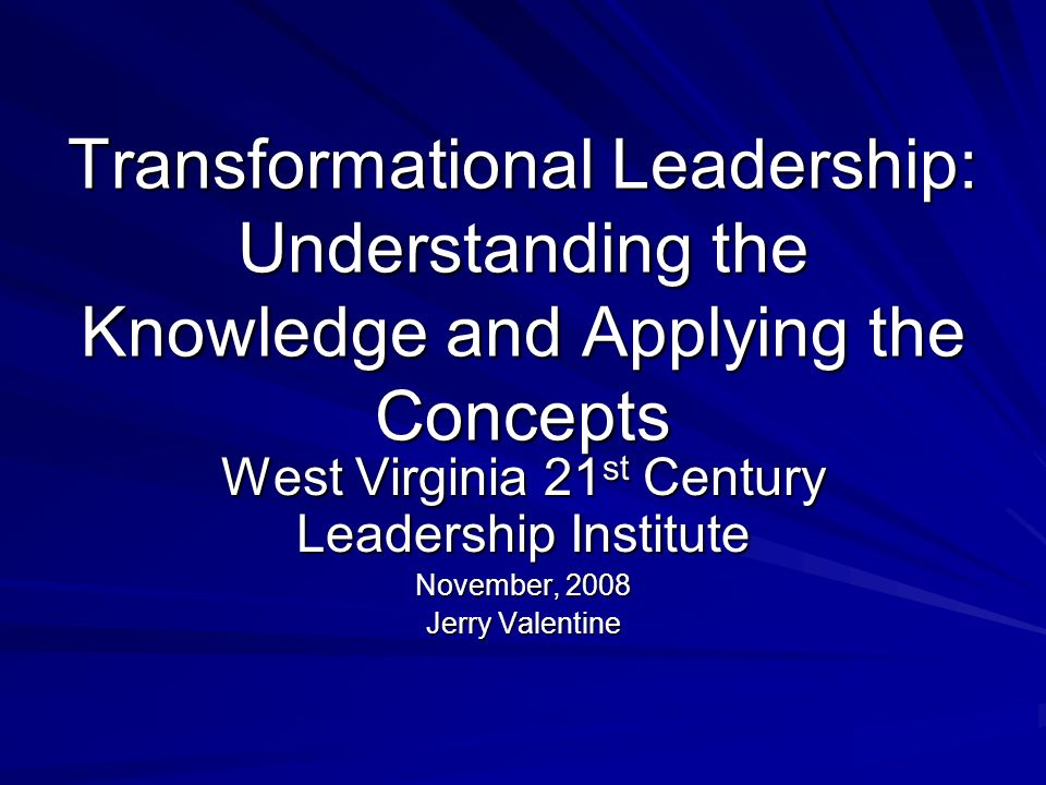 Transformational Leadership: Understanding the Knowledge and Applying the Concepts West Virginia 21 st Century Leadership Institute November, 2008 Jerry Valentine