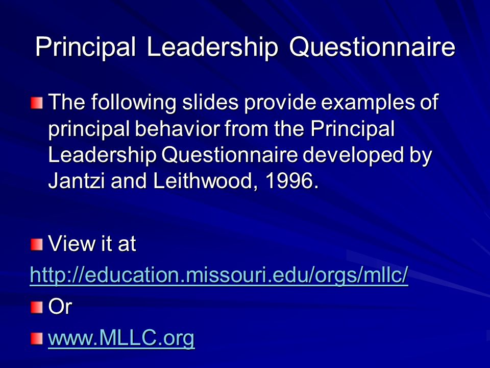 Principal Leadership Questionnaire The following slides provide examples of principal behavior from the Principal Leadership Questionnaire developed by Jantzi and Leithwood, 1996.