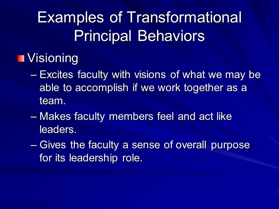 Examples of Transformational Principal Behaviors Visioning –Excites faculty with visions of what we may be able to accomplish if we work together as a team.