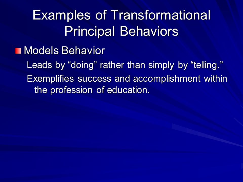 Examples of Transformational Principal Behaviors Models Behavior Leads by doing rather than simply by telling.