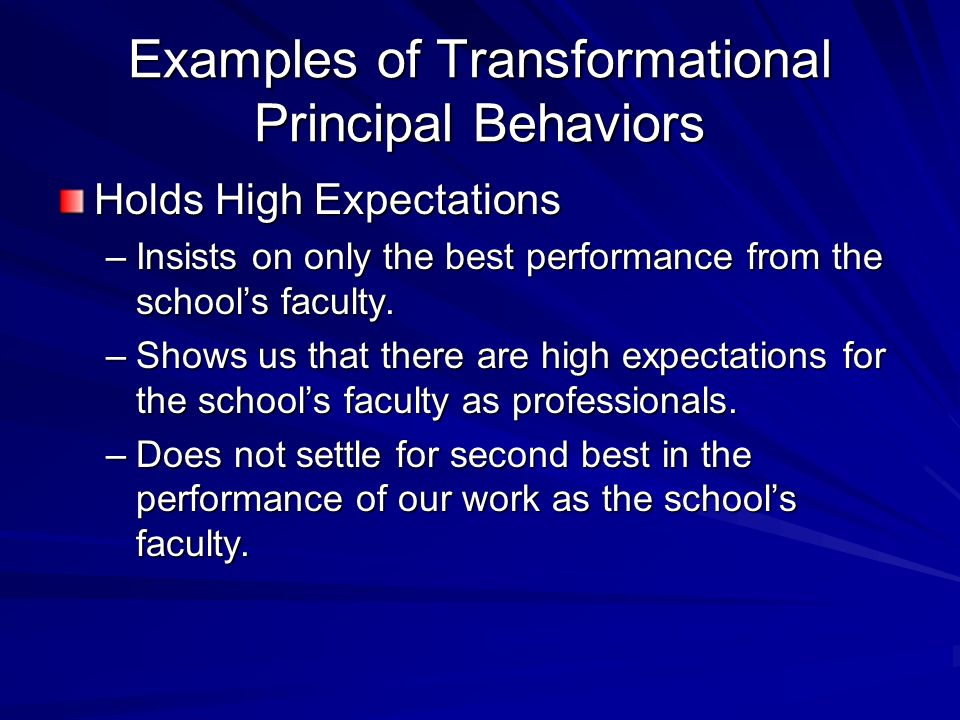Examples of Transformational Principal Behaviors Holds High Expectations –Insists on only the best performance from the schools faculty.