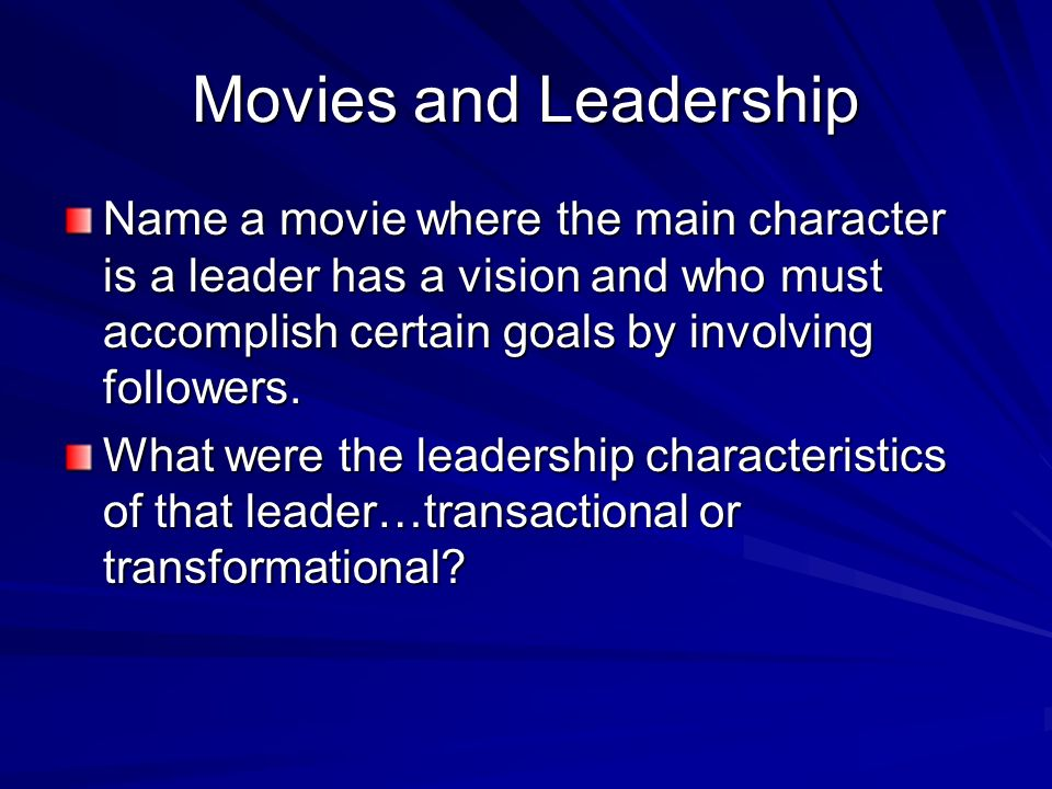 Movies and Leadership Name a movie where the main character is a leader has a vision and who must accomplish certain goals by involving followers.