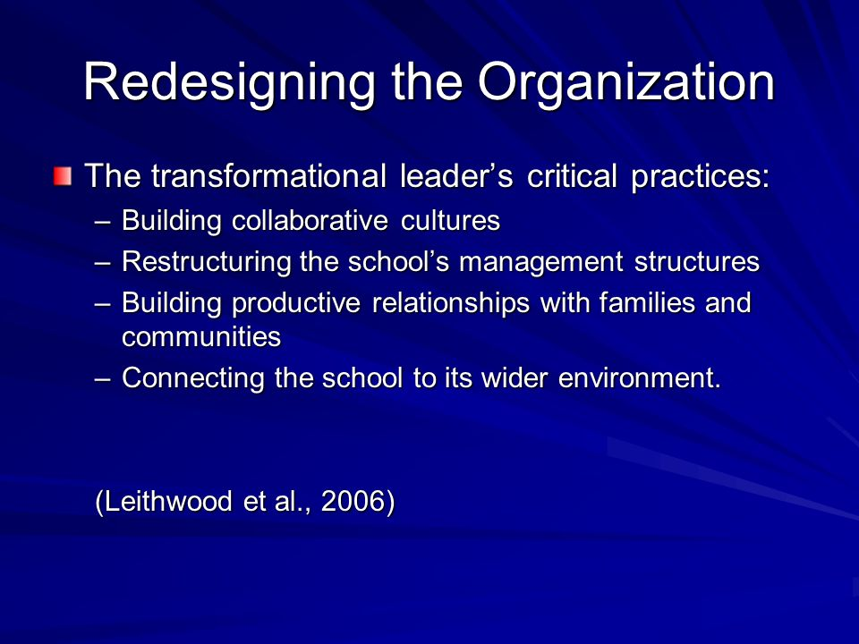 Redesigning the Organization The transformational leaders critical practices: –Building collaborative cultures –Restructuring the schools management structures –Building productive relationships with families and communities –Connecting the school to its wider environment.
