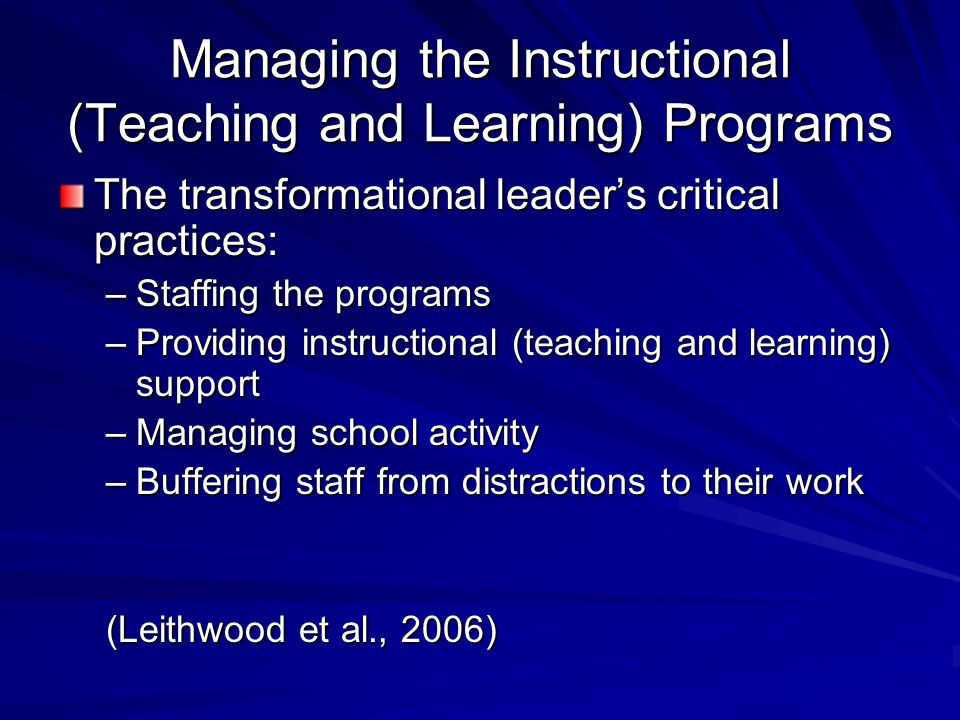 Managing the Instructional (Teaching and Learning) Programs The transformational leaders critical practices: –Staffing the programs –Providing instructional (teaching and learning) support –Managing school activity –Buffering staff from distractions to their work (Leithwood et al., 2006)