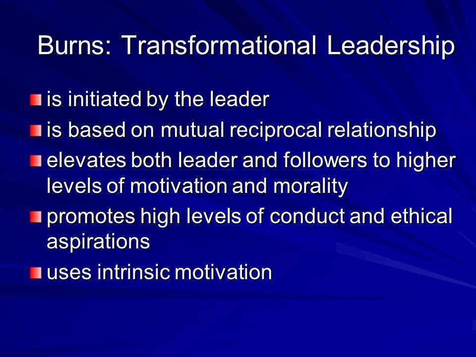 Burns: Transformational Leadership is initiated by the leader is based on mutual reciprocal relationship elevates both leader and followers to higher levels of motivation and morality promotes high levels of conduct and ethical aspirations uses intrinsic motivation