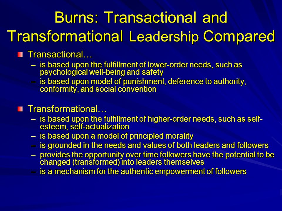 Burns: Transactional and Transformational Leadership Compared Transactional… –is based upon the fulfillment of lower-order needs, such as psychological well-being and safety –is based upon model of punishment, deference to authority, conformity, and social convention Transformational… –is based upon the fulfillment of higher-order needs, such as self- esteem, self-actualization –is based upon a model of principled morality –is grounded in the needs and values of both leaders and followers –provides the opportunity over time followers have the potential to be changed (transformed) into leaders themselves –is a mechanism for the authentic empowerment of followers