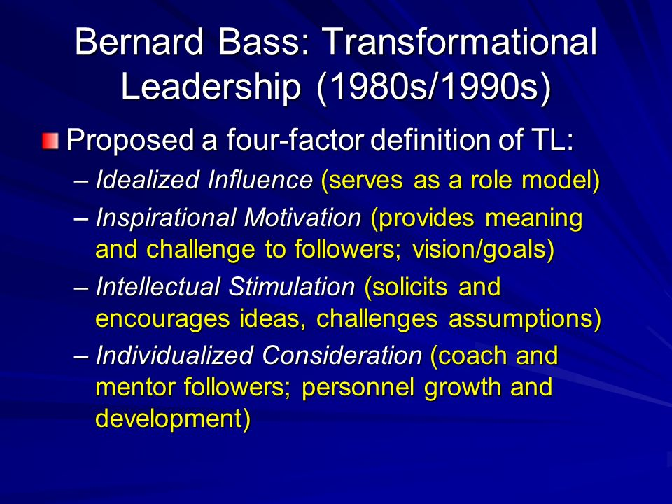 Bernard Bass: Transformational Leadership (1980s/1990s) Proposed a four-factor definition of TL: –Idealized Influence (serves as a role model) –Inspirational Motivation (provides meaning and challenge to followers; vision/goals) –Intellectual Stimulation (solicits and encourages ideas, challenges assumptions) –Individualized Consideration (coach and mentor followers; personnel growth and development)