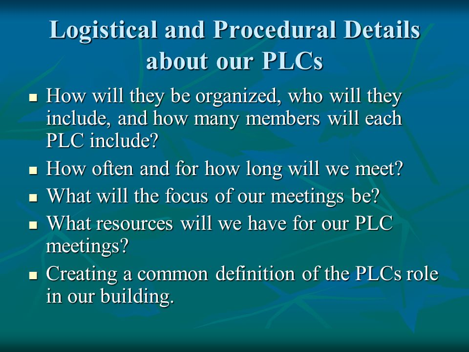 Logistical and Procedural Details about our PLCs How will they be organized, who will they include, and how many members will each PLC include? How wi