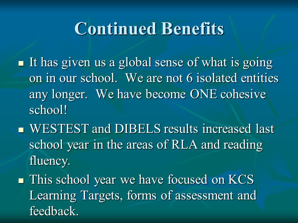 Continued Benefits It has given us a global sense of what is going on in our school. We are not 6 isolated entities any longer. We have become ONE coh