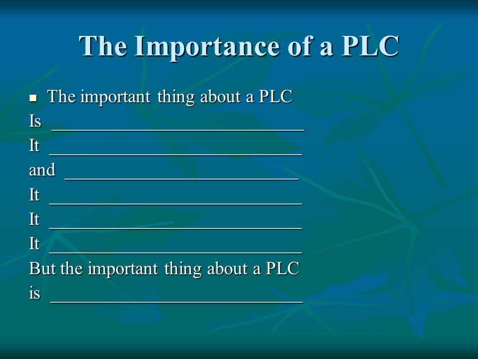 The Importance of a PLC The important thing about a PLC The important thing about a PLC Is ___________________________ It ___________________________