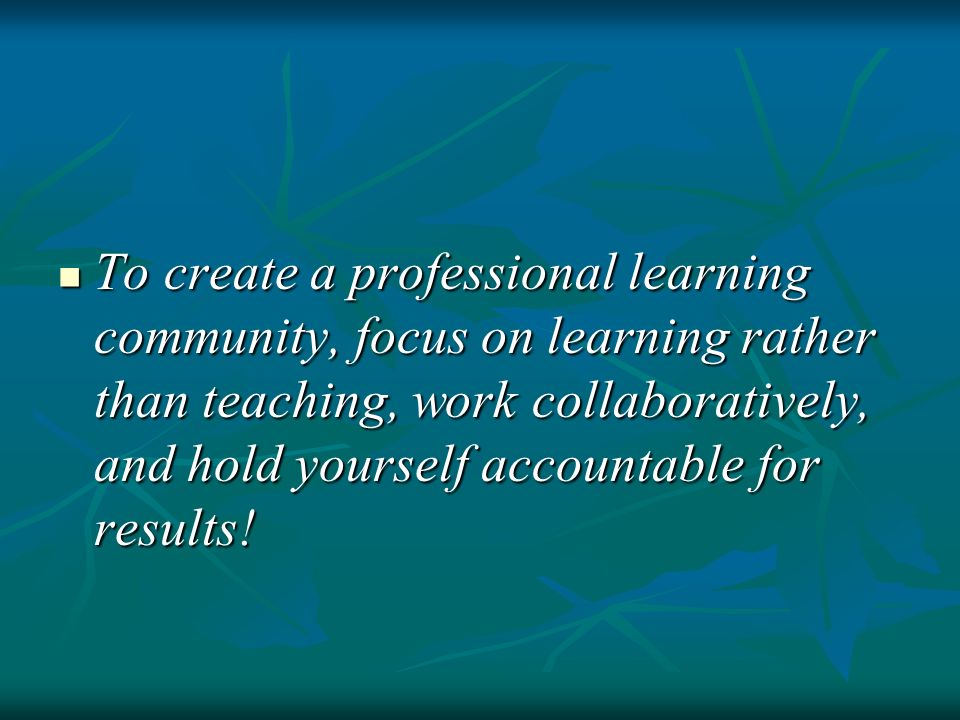 To create a professional learning community, focus on learning rather than teaching, work collaboratively, and hold yourself accountable for results!