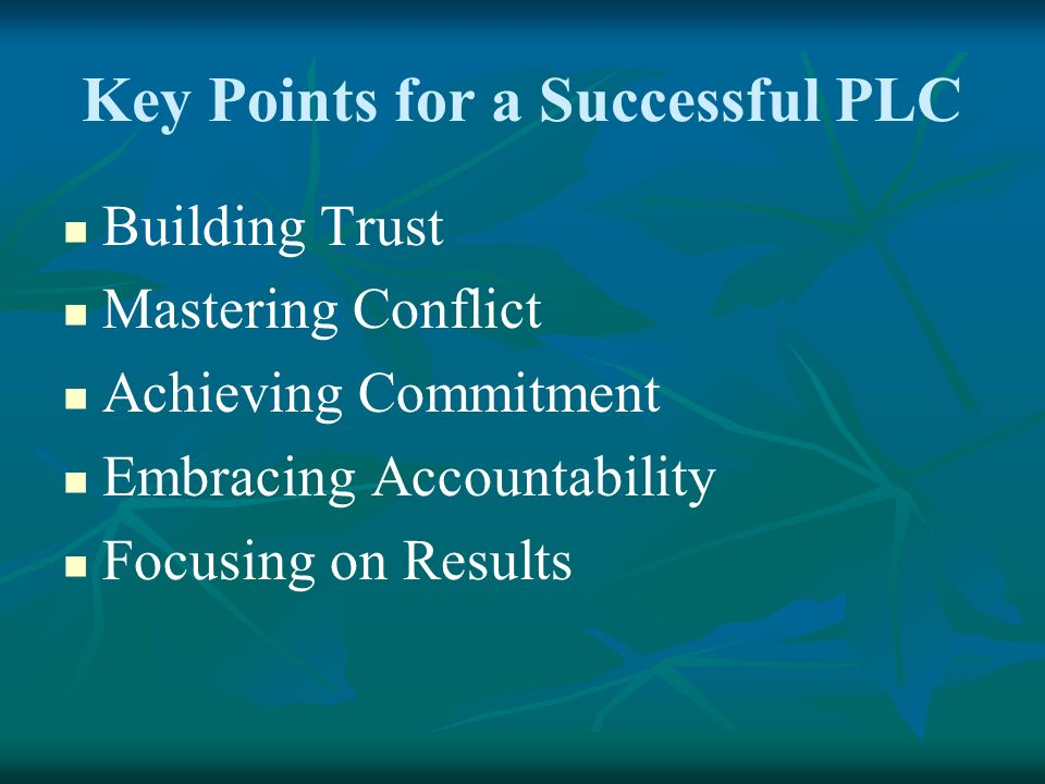 Key Points for a Successful PLC Building Trust Mastering Conflict Achieving Commitment Embracing Accountability Focusing on Results