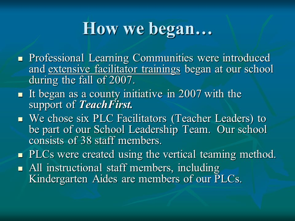 How we began… Professional Learning Communities were introduced and extensive facilitator trainings began at our school during the fall of 2007. Profe