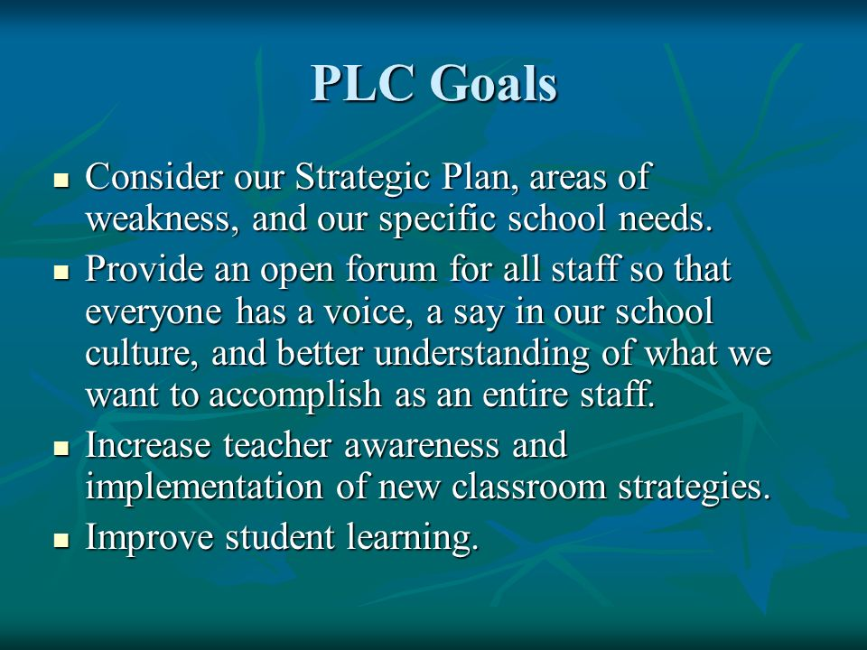 PLC Goals Consider our Strategic Plan, areas of weakness, and our specific school needs. Consider our Strategic Plan, areas of weakness, and our speci