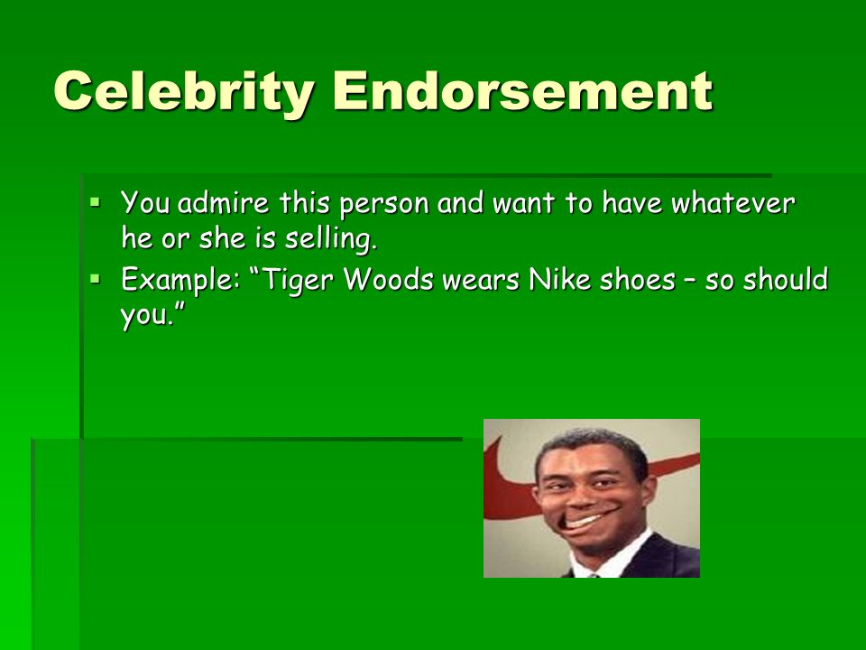 Celebrity Endorsement You admire this person and want to have whatever he or she is selling. You admire this person and want to have whatever he or sh