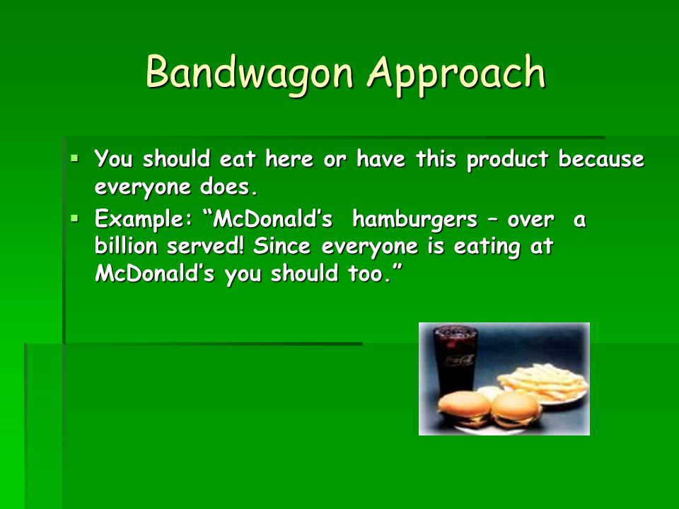 Bandwagon Approach You should eat here or have this product because everyone does. You should eat here or have this product because everyone does. Exa