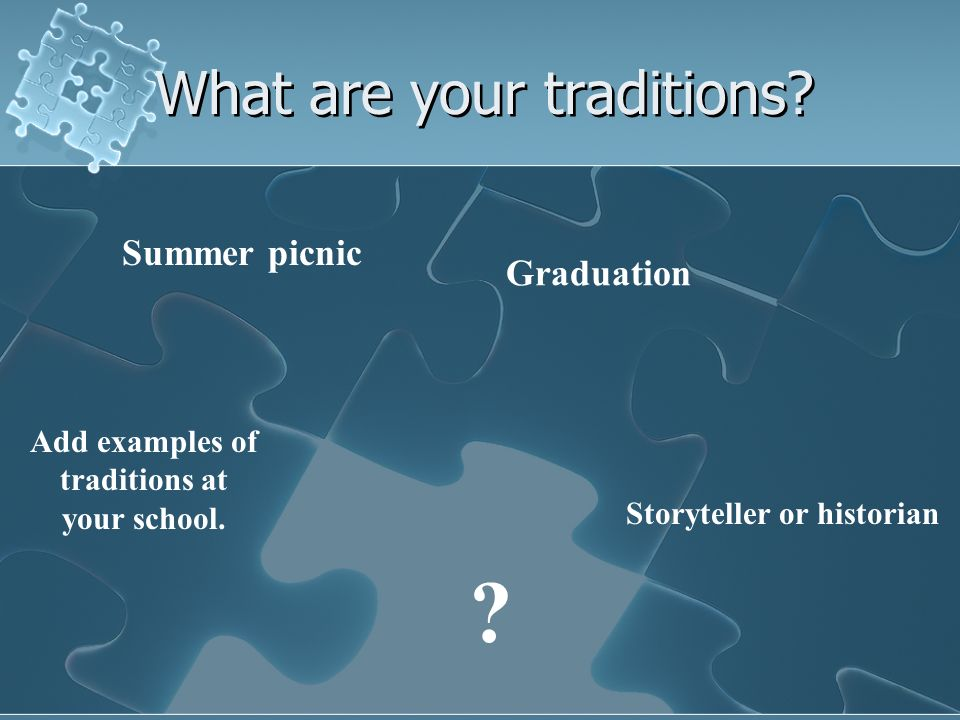 What are your traditions? Summer picnic Graduation Storyteller or historian ? Add examples of traditions at your school.