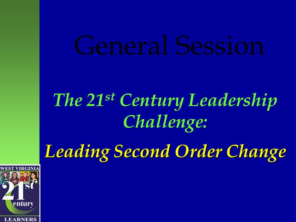 Leading Second Order Change The 21 st Century Leadership Challenge: Leading Second Order Change General Session