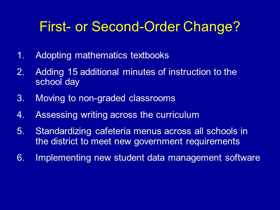 First- or Second-Order Change? 1.Adopting mathematics textbooks 2.Adding 15 additional minutes of instruction to the school day 3.Moving to non-graded