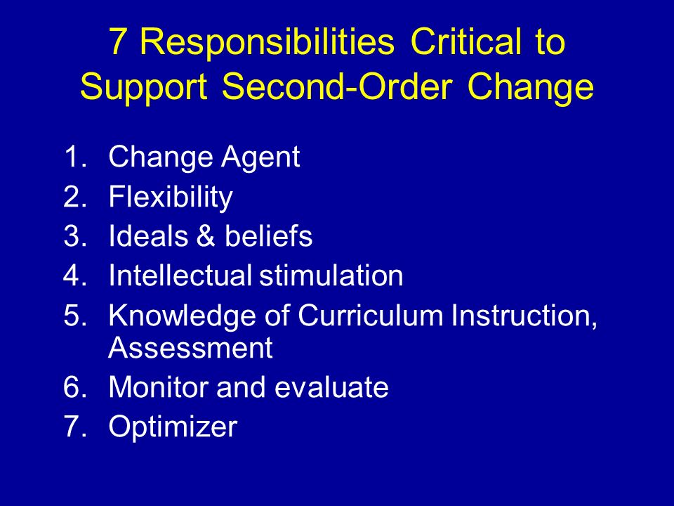 7 Responsibilities Critical to Support Second-Order Change 1.Change Agent 2.Flexibility 3.Ideals & beliefs 4.Intellectual stimulation 5.Knowledge of C