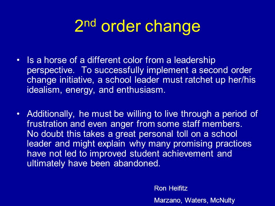 2 nd order change Is a horse of a different color from a leadership perspective. To successfully implement a second order change initiative, a school