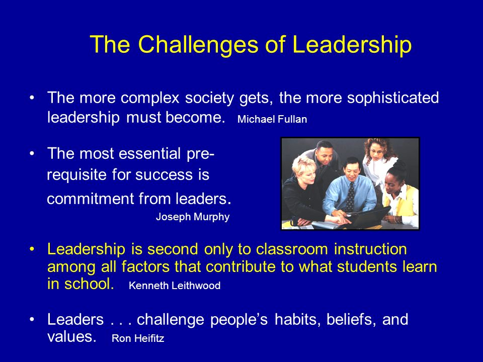 The more complex society gets, the more sophisticated leadership must become. Michael Fullan The most essential pre- requisite for success is commitme