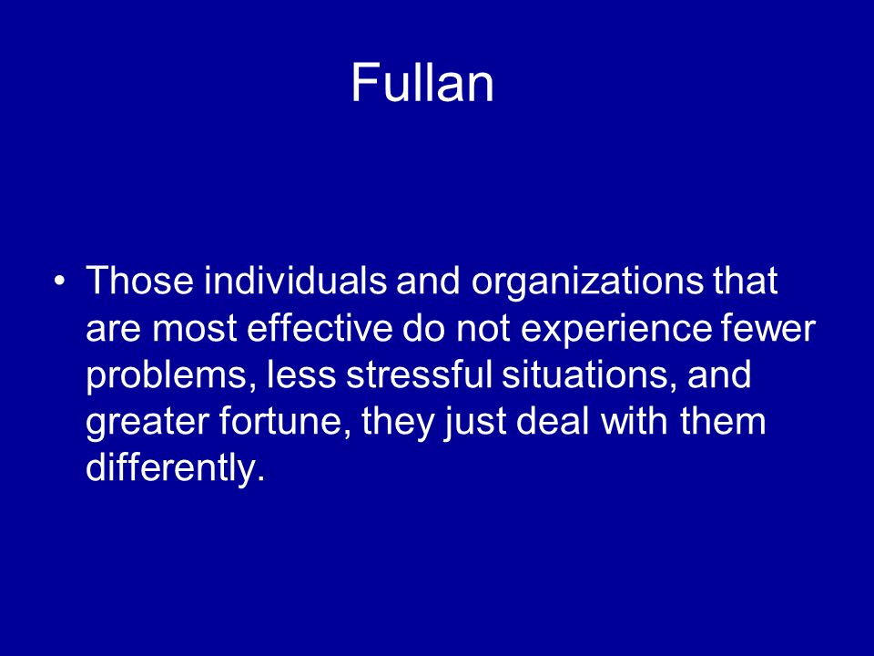 Fullan Those individuals and organizations that are most effective do not experience fewer problems, less stressful situations, and greater fortune, t
