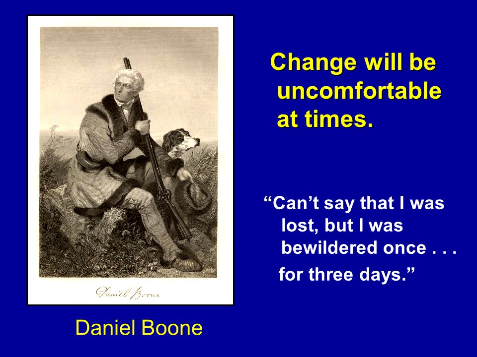 Daniel Boone Cant say that I was lost, but I was bewildered once... for three days. Change will be Change will be uncomfortable uncomfortable at times