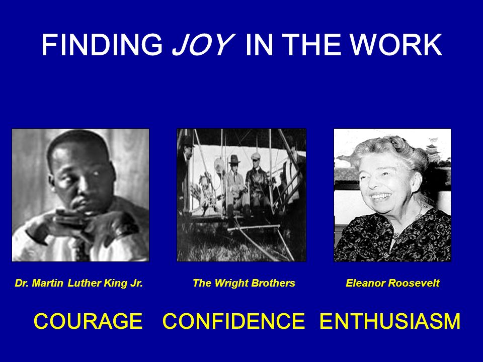 FINDING JOY IN THE WORK COURAGECONFIDENCEENTHUSIASM Eleanor Roosevelt The Wright BrothersDr. Martin Luther King Jr.