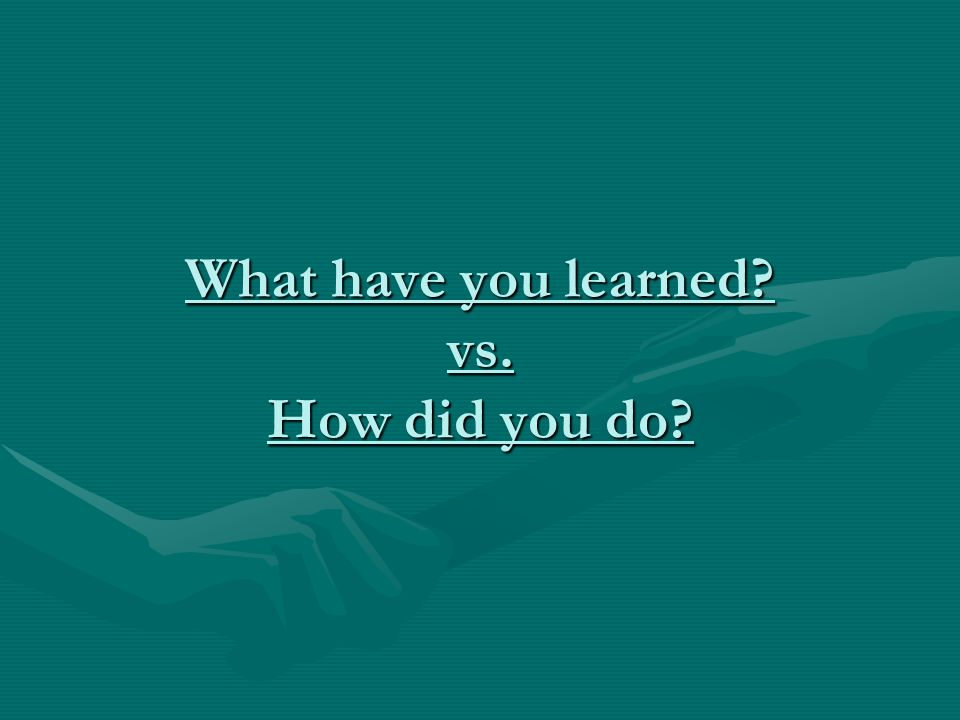 What have you learned vs. How did you do